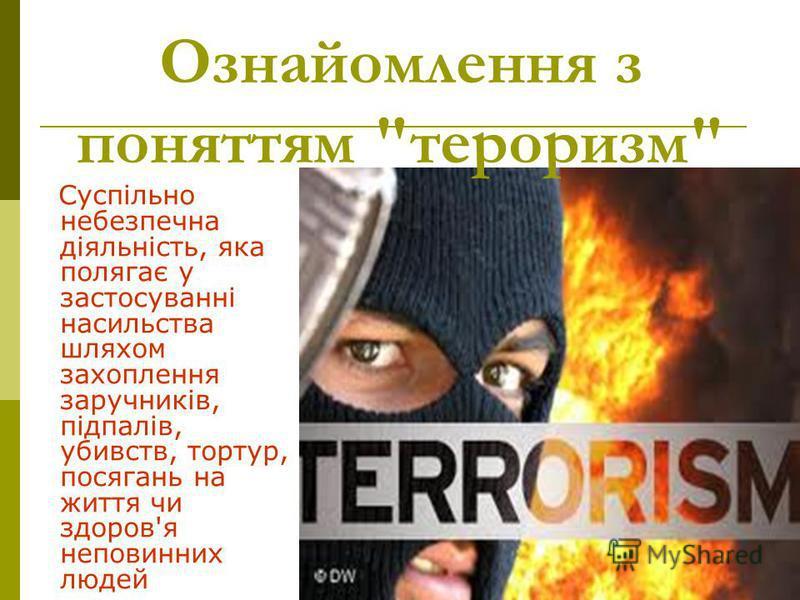 Суспільно небезпечна діяльність, яка полягає у застосуванні насильства шляхом захоплення заручників, підпалів, убивств, тортур, посягань на життя чи здоров'я неповинних людей Ознайомлення з поняттям тероризм