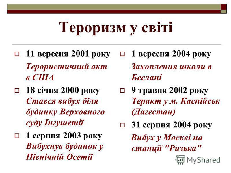 Тероризм у світі 11 вересня 2001 року Терористичний акт в США 18 січня 2000 року Стався вибух біля будинку Верховного суду Інгушетії 1 серпня 2003 року Вибухнув будинок у Північній Осетії 1 вересня 2004 року Захоплення школи в Беслані 9 травня 2002 р