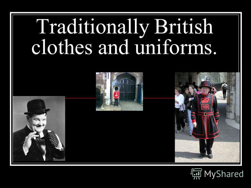 Traditionally British clothes and uniforms.