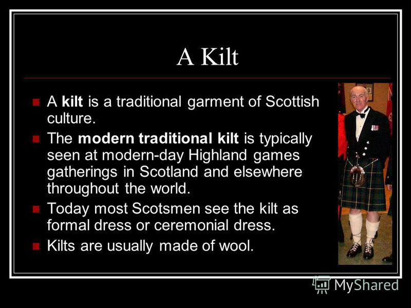 A Kilt A kilt is a traditional garment of Scottish culture. The modern traditional kilt is typically seen at modern-day Highland games gatherings in Scotland and elsewhere throughout the world. Today most Scotsmen see the kilt as formal dress or cere