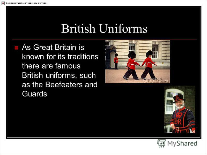 British Uniforms As Great Britain is known for its traditions there are famous British uniforms, such as the Beefeaters and Guards
