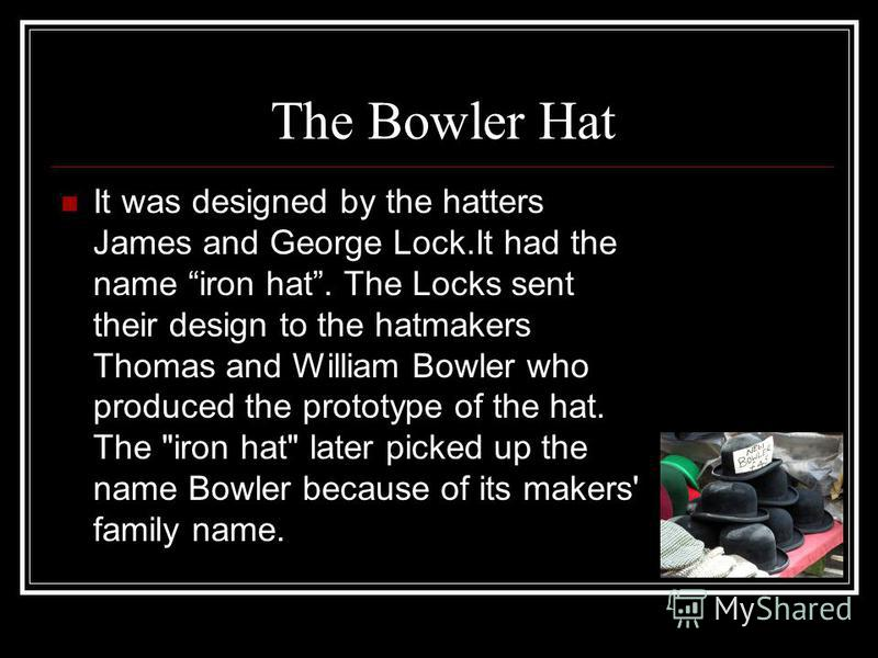 The Bowler Hat It was designed by the hatters James and George Lock.It had the name iron hat. The Locks sent their design to the hatmakers Thomas and William Bowler who produced the prototype of the hat. The