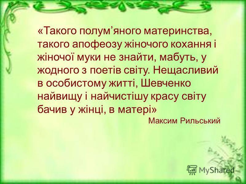 «Такого полумяного материнства, такого апофеозу жіночого кохання і жіночої муки не знайти, мабуть, у жодного з поетів світу. Нещасливий в особистому житті, Шевченко найвищу і найчистішу красу світу бачив у жінці, в матері» Максим Рильський