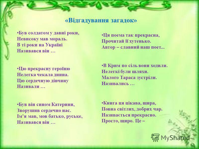 Був солдатом у давні роки, Невисоку мав мораль. В ті роки на Україні Називався він … Цю прекрасну героїню Нелегка чекала днина. Цю сердечную дівчину Називали … Був він сином Катерини, Зворушив сердечно нас. Імя мав, мов батько, руське, Називався він