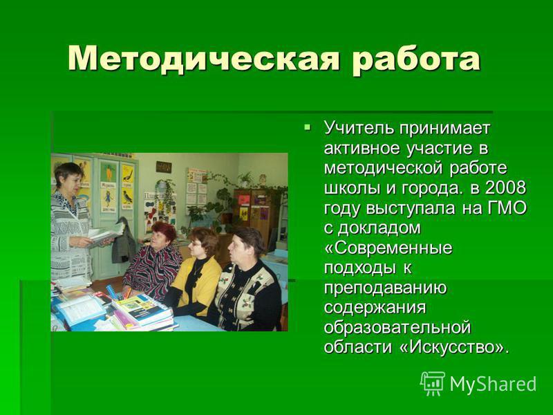 Методическая работа Методическая работа Учитель принимает активное участие в методической работе школы и города. в 2008 году выступала на ГМО с докладом «Современные подходы к преподаванию содержания образовательной области «Искусство». Учитель прини