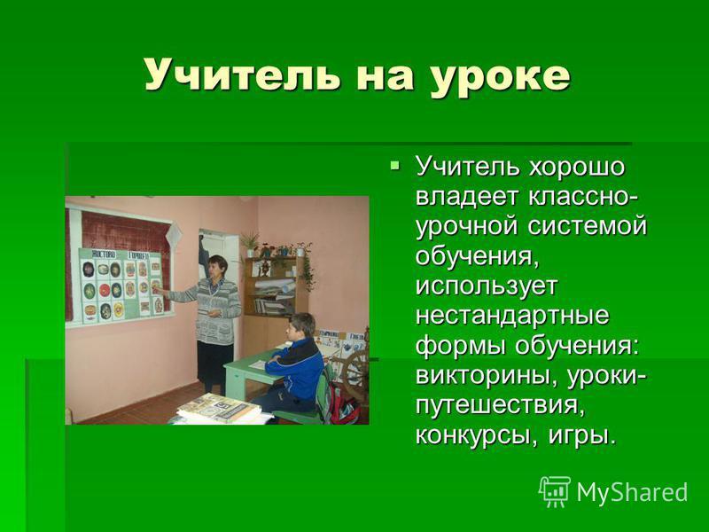 Учитель на уроке Учитель на уроке Учитель хорошо владеет классно- урочной системой обучения, использует нестандартные формы обучения: викторины, уроки- путешествия, конкурсы, игры. Учитель хорошо владеет классно- урочной системой обучения, использует