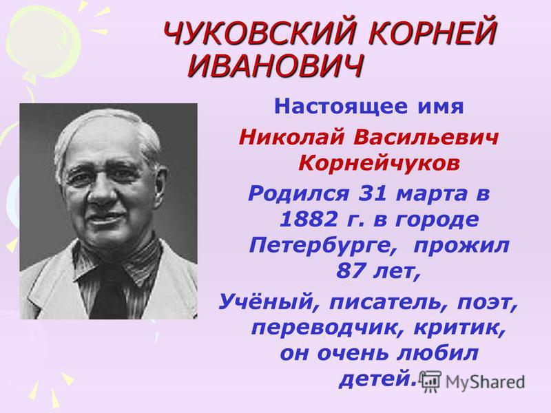 ЧУКОВСКИЙ КОРНЕЙ ИВАНОВИЧ ЧУКОВСКИЙ КОРНЕЙ ИВАНОВИЧ Настоящее имя Николай Васильевич Корнейчуков Родился 31 марта в 1882 г. в городе Петербурге, прожил 87 лет, Учёный, писатель, поэт, переводчик, критик, он очень любил детей.