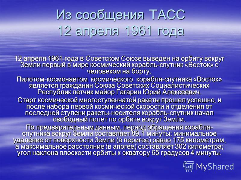 Из сообщения ТАСС 12 апреля 1961 года 12 апреля 1961 года в Советском Союзе выведен на орбиту вокруг Земли первый в мире космический корабль-спутник «Восток» с человеком на борту. Пилотом-космонавтом космического корабля-спутника «Восток» является гр