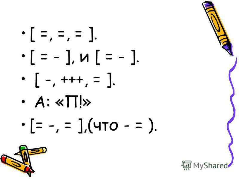 [ =, =, = ]. [ = - ], и [ = - ]. [ -, +++, = ]. А: «П!» [= -, = ],(что - = ).