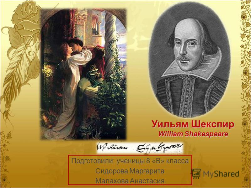 Уильям Шекспир William Shakespeare Подготовили: ученицы 8 «В» класса Сидорова Маргарита Малахова Анастасия