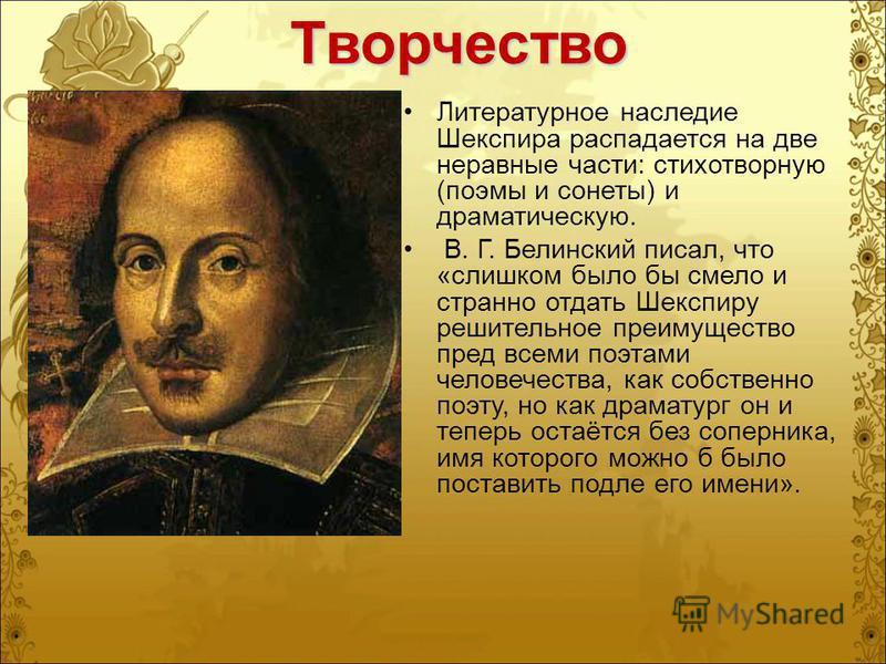 Творчество Литературное наследие Шекспира распадается на две неравные части: стихотворную (поэмы и сонеты) и драматическую. В. Г. Белинский писал, что «слишком было бы смело и странно отдать Шекспиру решительное преимущество пред всеми поэтами челове