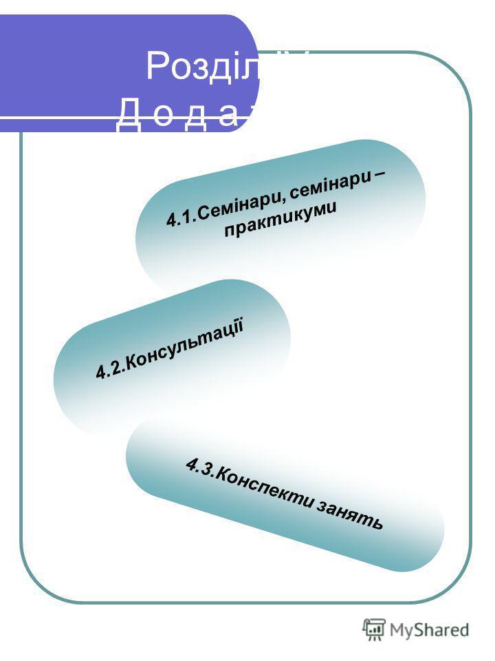 Розділ ІV Д о д а т к и: 4.1.Семінари, семінари – практикуми 4.2.Консультації 4.3.Конспекти занять
