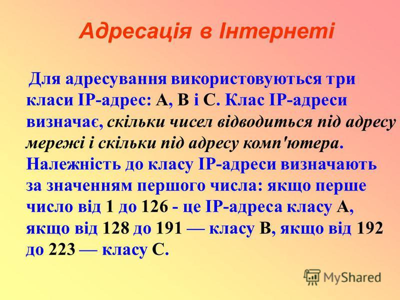 Адресація в Інтернеті Для адресування використовуються три класи IP-адрес: А, В і С. Клас ІР-адреси визначає, скільки чисел відводиться під адресу мережі і скільки під адресу комп'ютера. Належність до класу IP-адреси визначають за значенням першого ч