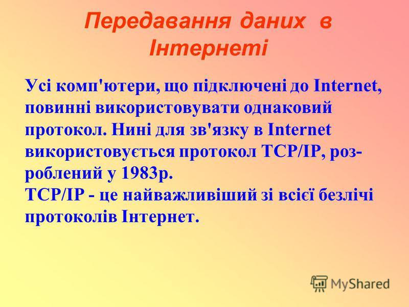 Передавання даних в Інтернеті Усі комп'ютери, що підключені до Internet, повинні використовувати однаковий протокол. Нині для зв'язку в Internet використовується протокол TCP/IP, роз- роблений у 1983р. TCP/IP - це найважливіший зі всієї безлічі прото