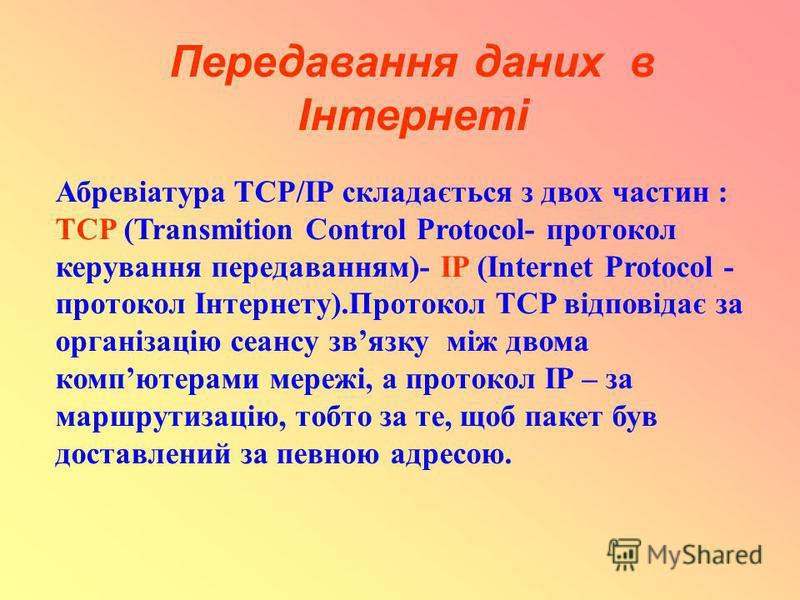 Передавання даних в Інтернеті Абревіатура TCP/IP складається з двох частин : TCP (Transmition Control Protocol- протокол керування передаванням)- ІP (Internet Protocol - протокол Інтернету).Протокол TCP відповідає за організацію сеансу звязку між дво