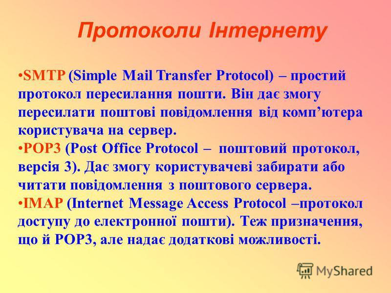 Протоколи Інтернету SMTP (Simple Mail Transfer Protocol) – простий протокол пересилання пошти. Він дає змогу пересилати поштові повідомлення від компютера користувача на сервер. POP3 (Post Office Protocol – поштовий протокол, версія 3). Дає змогу кор