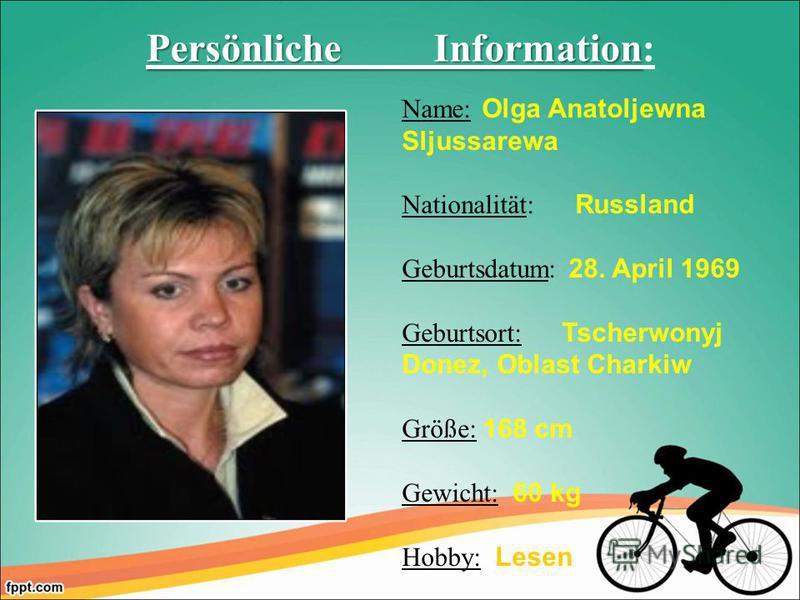 Name: Olga Anatoljewna Sljussarewa Nationalität: Russland Geburtsdatum: 28. April 1969 Geburtsort: Tscherwonyj Donez, Oblast Charkiw Größe: 168 cm Gewicht: 60 kg Hobby: Lesen Persönliche Information Persönliche Information: