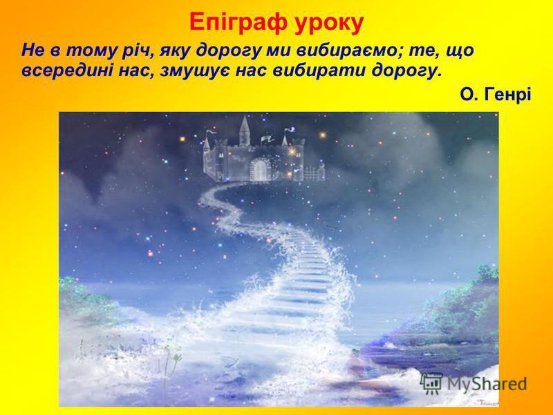 Епіграф уроку Не в тому річ, яку дорогу ми вибираємо; те, що всередині нас, змушує нас вибирати дорогу. О. Генрі