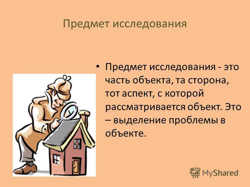 Предмет исследования Предмет исследования - это часть объекта, та сторона, тот аспект, с которой рассматривается объект. Это – выделение проблемы в объекте.