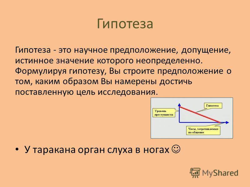 Гипотеза Гипотеза - это научное предположение, допущение, истинное значение которого неопределенно. Формулируя гипотезу, Вы строите предположение о том, каким образом Вы намерены достичь поставленную цель исследования. У таракана орган слуха в ногах