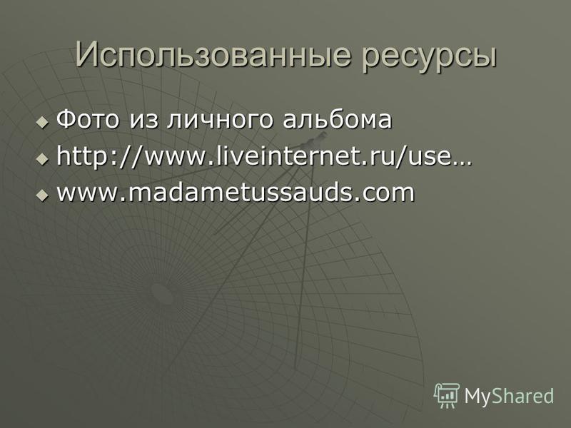 Использованные ресурсы Фото из личного альбома Фото из личного альбома http://www.liveinternet.ru/use… http://www.liveinternet.ru/use… www.madametussauds.com www.madametussauds.com