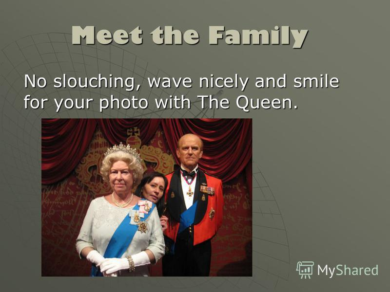 Meet the Family No slouching, wave nicely and smile for your photo with The Queen.