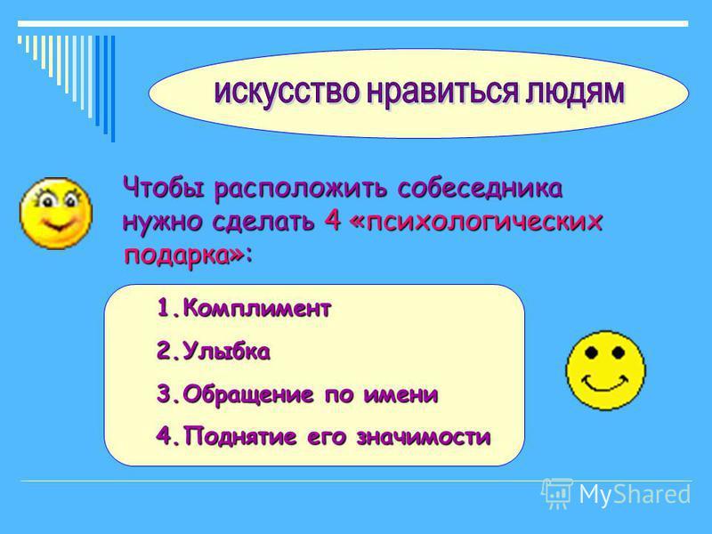 Чтобы расположить собеседника нужно сделать 4 «психологических подарка»: 1. Комплимент 2. Улыбка 3. Обращение по имени 4. Поднятие его значимости
