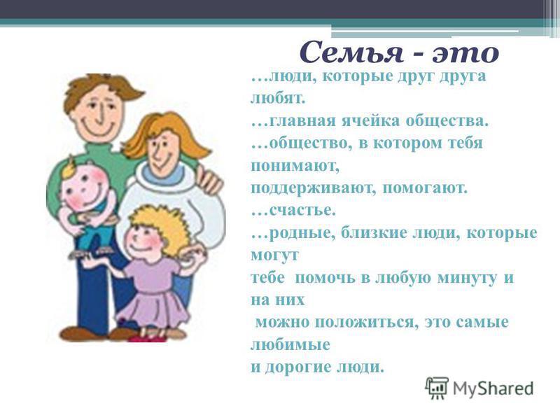 Семья - это …люди, которые друг друга любят. …главная ячейка общества. …общество, в котором тебя понимают, поддерживают, помогают. …счастье. …родные, близкие люди, которые могут тебе помочь в любую минуту и на них можно положиться, это самые любимые