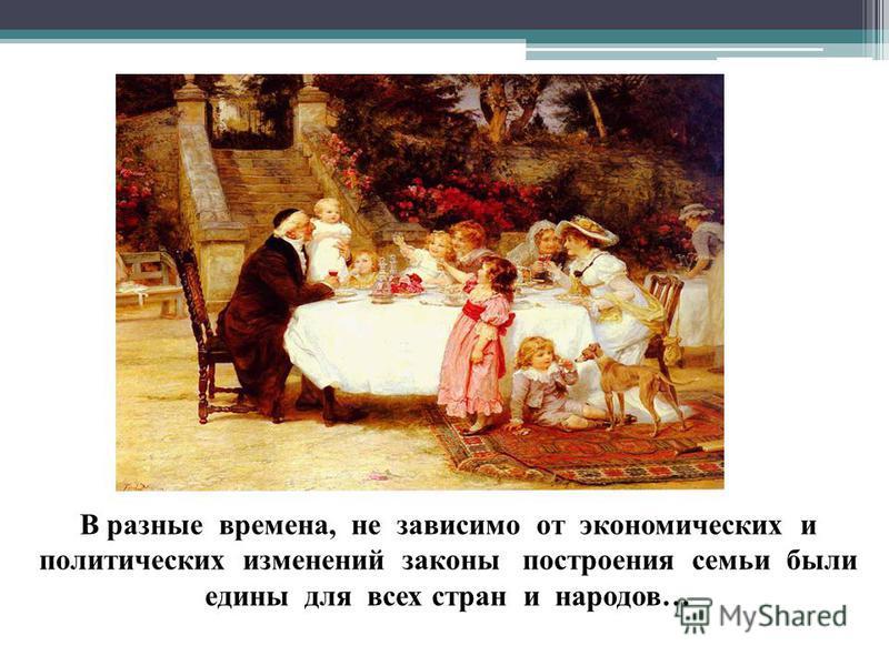 В разные времена, не зависимо от экономических и политических изменений законы построения семьи были едины для всех стран и народов…