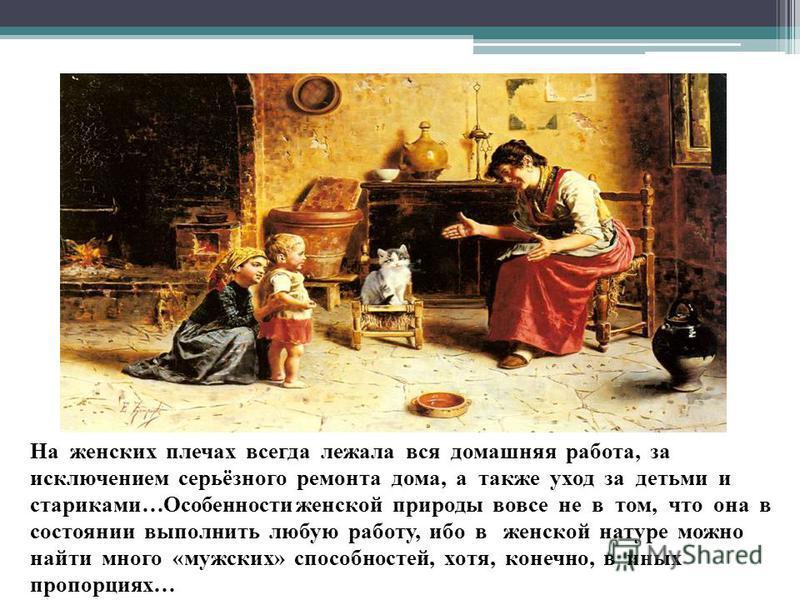 На женских плечах всегда лежала вся домашняя работа, за исключением серьёзного ремонта дома, а также уход за детьми и стариками…Особенности женской природы вовсе не в том, что она в состоянии выполнить любую работу, ибо в женской натуре можно найти м