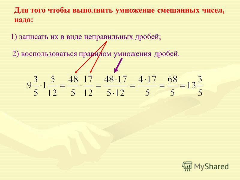 Для того чтобы выполнить умножение смешанных чисел, надо: 1) записать их в виде неправильных дробей; 2) воспользоваться правилом умножения дробей.