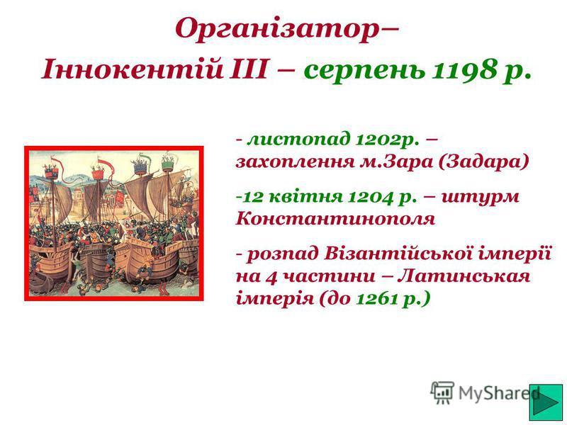 Організатор– Іннокентій III – серпень 1198 р. - листопад 1202р. – захоплення м.Зара (Задара) -12 квітня 1204 р. – штурм Константинополя - розпад Візантійської імперії на 4 частини – Латинськая імперія (до 1261 р.)