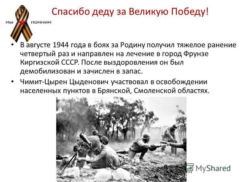 Спасибо деду за Великую Победу! В августе 1944 года в боях за Родину получил тяжелое ранение четвертый раз и направлен на лечение в город Фрунзе Киргизской СССР. После выздоровления он был демобилизован и зачислен в запас. Чимит-Цырен Цыденович участ