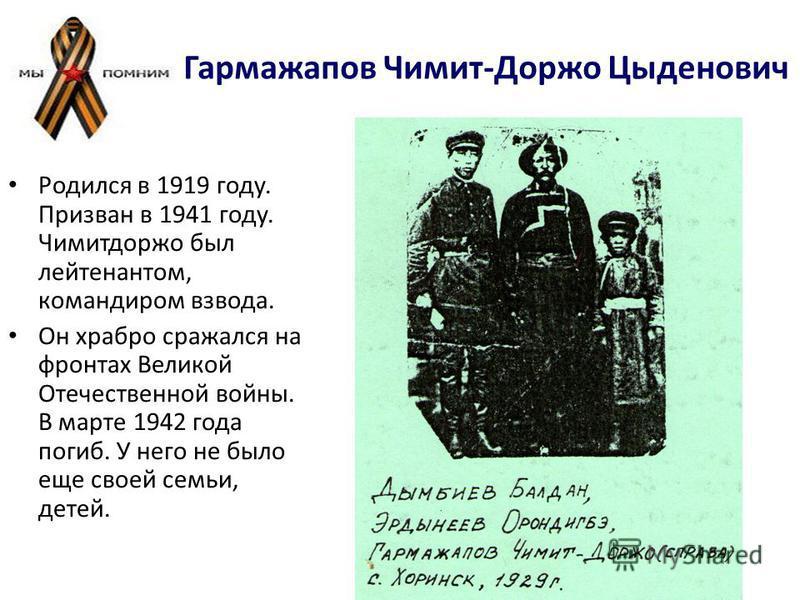 Гармажапов Чимит-Доржо Цыденович Родился в 1919 году. Призван в 1941 году. Чимитдоржо был лейтенантом, командиром взвода. Он храбро срнажался на фронтах Великой Отечественной войны. В марте 1942 года погиб. У него не было еще своей семьи, детей.