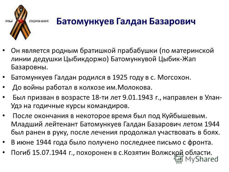 Батомункуев Галдан Базарович Он является родным братишкой прабабушки (по материнской линии дедушки Цыбикдоржо) Батомункувой Цыбик-Жап Базаровны. Батомункуев Галдан родился в 1925 году в с. Могсохон. До войны работал в колхозе им.Молокова. Был призван