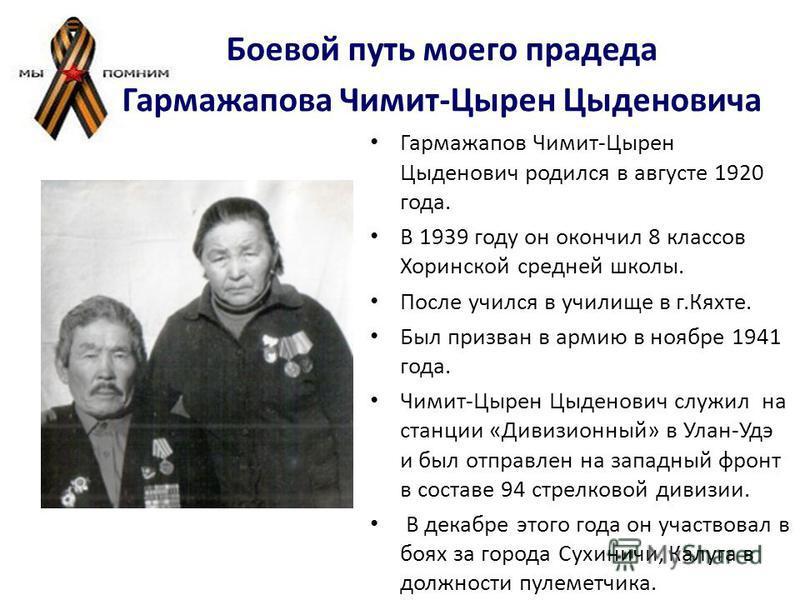 Боевой путь моего прадеда Гармажапова Чимит-Цырен Цыденовича Гармажапов Чимит-Цырен Цыденович родился в августе 1920 года. В 1939 году он окончил 8 классов Хоринской средней школы. После учился в училище в г.Кяхте. Был призван в армию в ноябре 1941 г
