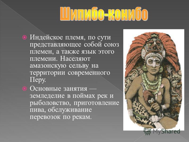 Индейское племя, по сути представляющее собой союз племен, а также язык этого племени. Населяют амазонскую сельву на территории современного Перу. Основные занятия земледелие в поймах рек и рыболовство, приготовление пива, обслуживание перевозок по р