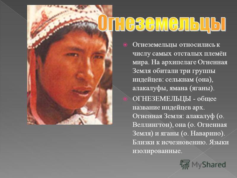 Огнеземельцы относились к числу самых отсталых племён мира. На архипелаге Огненная Земля обитали три группы индейцев: селькнам (она), алакалуфы, яма на (яганы). ОГНЕЗЕМЕЛЬЦЫ - общее название индейцев арх. Огненная Земля: алакалуф (о. Веллингтон), она