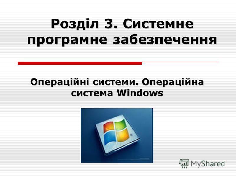 Розділ 3. Системне програмне забезпечення Операційні системи. Операційна система Windows