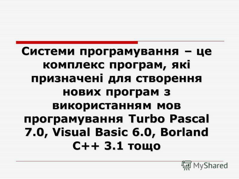 Системи програмування – це комплекс програм, які призначені для створення нових програм з використанням мов програмування Turbo Pascal 7.0, Visual Basic 6.0, Borland C++ 3.1 тощо