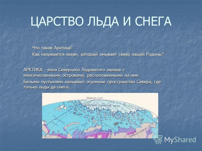 ЦАРСТВО ЛЬДА И СНЕГА Что такое Арктика? Как называется океан, который омывает север нашей Родины? АРКТИКА – зона Северного Ледовитого океана с многочисленными островами, расположенными на нем. Белыми пустынями называют огромное пространство Севера, г