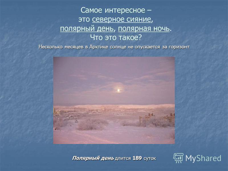 Самое интересное – это северное сияние, полярный день, полярная ночь. Что это такое? Несколько месяцев в Арктике солнце не опускается за горизонт Полярный день длится 189 суток