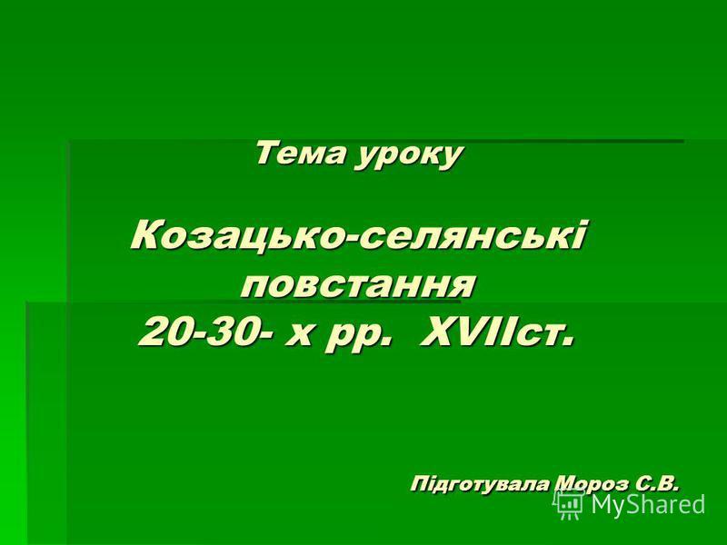 Тема уроку Козацько-селянські повстання 20-30- х рр. XVIІст. Підготувала Мороз С.В.