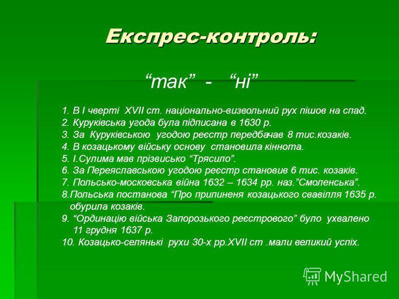 Експрес-контроль: Експрес-контроль: так - ні 1. В І чверті XVIІ ст. національно-визвольний рух пішов на спад. 2. Куруківська угода була підписана в 1630 р. 3. За Куруківською угодою реєстр передбачав 8 тис.козаків. 4. В козацькому війську основу стан