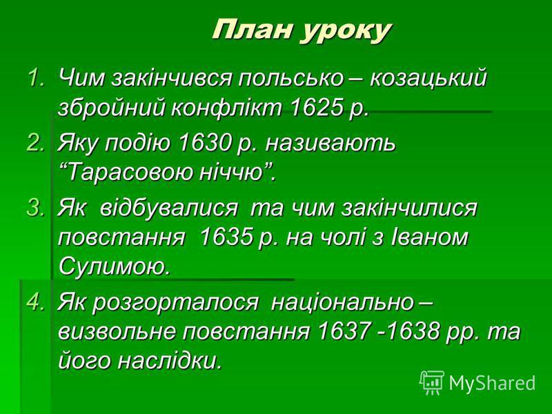 План уроку 1.Чим закінчився польсько – козацький збройний конфлікт 1625 р. 2.Яку подію 1630 р. називають Тарасовою ніччю. 3.Як відбувалися та чим закінчилися повстання 1635 р. на чолі з Іваном Сулимою. 4.Як розгорталося національно – визвольне повста