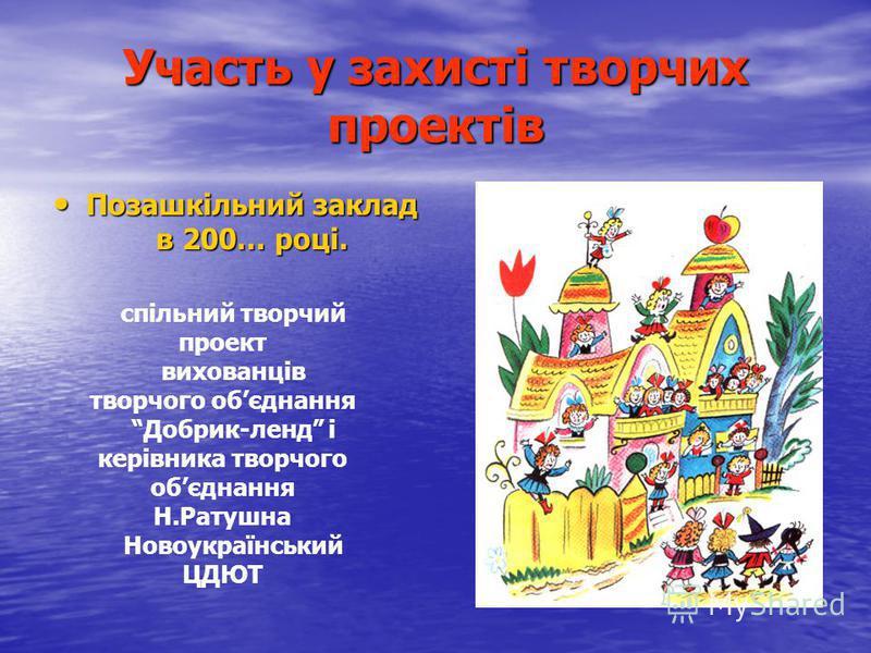 Участь у захисті творчих проектів Позашкільний заклад в 200… році. Позашкільний заклад в 200… році. спільний творчий проект вихованців творчого обєднання Добрик-ленд і керівника творчого обєднання Н.Ратушна Новоукраїнський ЦДЮТ