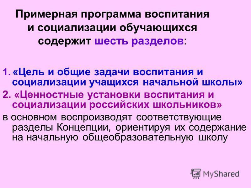Примерная программа воспитания и социализации обучающихся содержит шесть разделов: 1. «Цель и общие задачи воспитания и социализации учащихся начальной школы» 2. «Ценностные установки воспитания и социализации российских школьников» в основном воспро