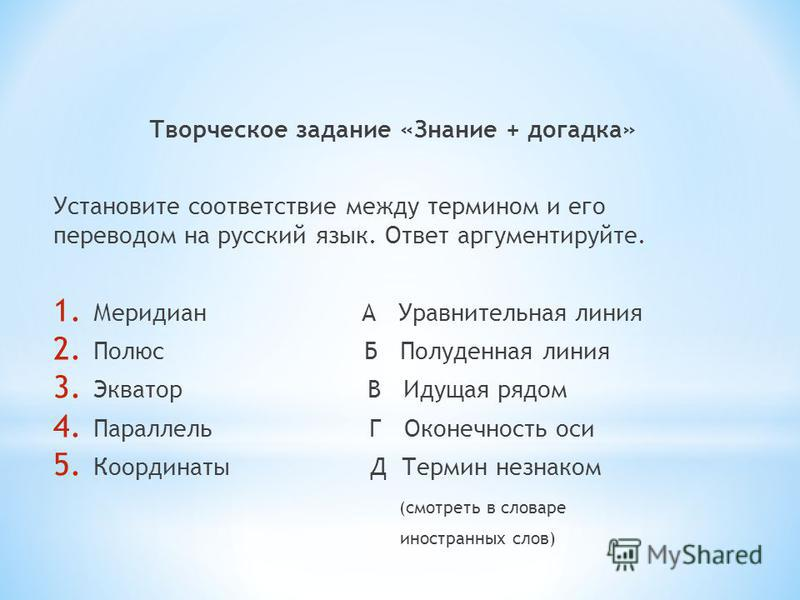Творческое задание «Знание + догадка» Установите соответствие между термином и его переводом на русский язык. Ответ аргументируйте. 1. Меридиан А Уравнительная линия 2. Полюс Б Полуденная линия 3. Экватор В Идущая рядом 4. Параллель Г Оконечность оси