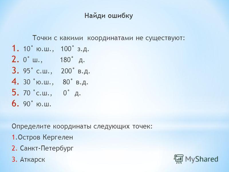Найди ошибку Точки с какими координатами не существуют: 1. 10˚ ю.ш., 100˚ з.д. 2. 0˚ ш., 180˚ д. 3. 95˚ с.ш., 200˚ в.д. 4. 30 ˚ю.ш., 80˚ в.д. 5. 70 ˚с.ш., 0˚ д. 6. 90˚ ю.ш. Определите координаты следующих точек: 1. Остров Кергелен 2. Санкт-Петербург