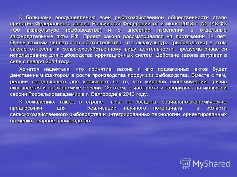 К большому воодушевлению всей рыбохозяйственной общественности стало принятие Федерального закона Российской Федерации от 2 июля 2013 г. 148-ФЗ «Об аквакультуре (рыбоводстве) и о внесении изменений в отдельные законодательные акты РФ. Проект закона р